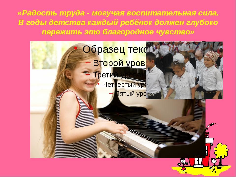 «Радость труда - могучая воспитательная сила. В годы детства каждый ребёнок д...