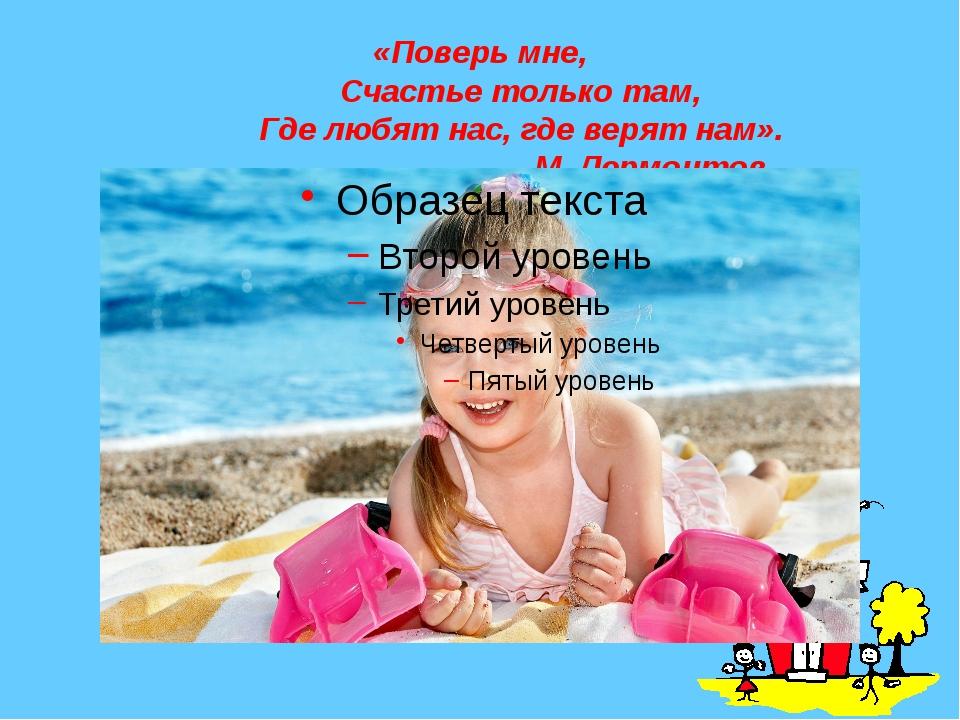 «Поверь мне,     Счастье только там,     Где любят нас, где верят...