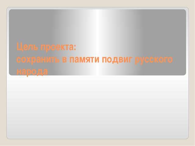 Цель проекта: сохранить в памяти подвиг русского народа