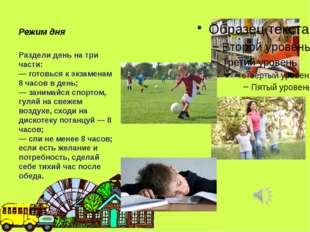 Режим дня Раздели день на три части: — готовься к экзаменам 8 часов в день;