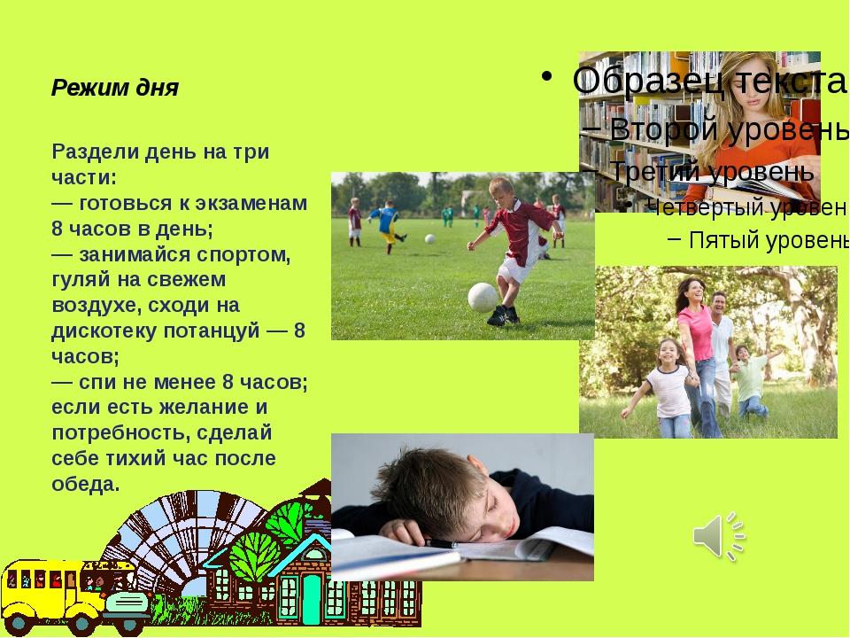 Режим дня Раздели день на три части: — готовься к экзаменам 8 часов в день;...