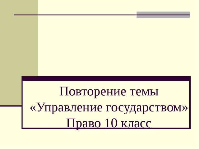 Повторение темы «Управление государством» Право 10 класс