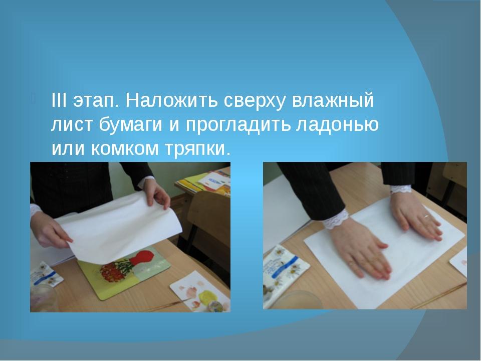 III этап. Наложить сверху влажный лист бумаги и прогладить ладонью или комко...