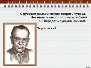С русским языком можно творить чудеса. Нет ничего такого, что нельзя было б