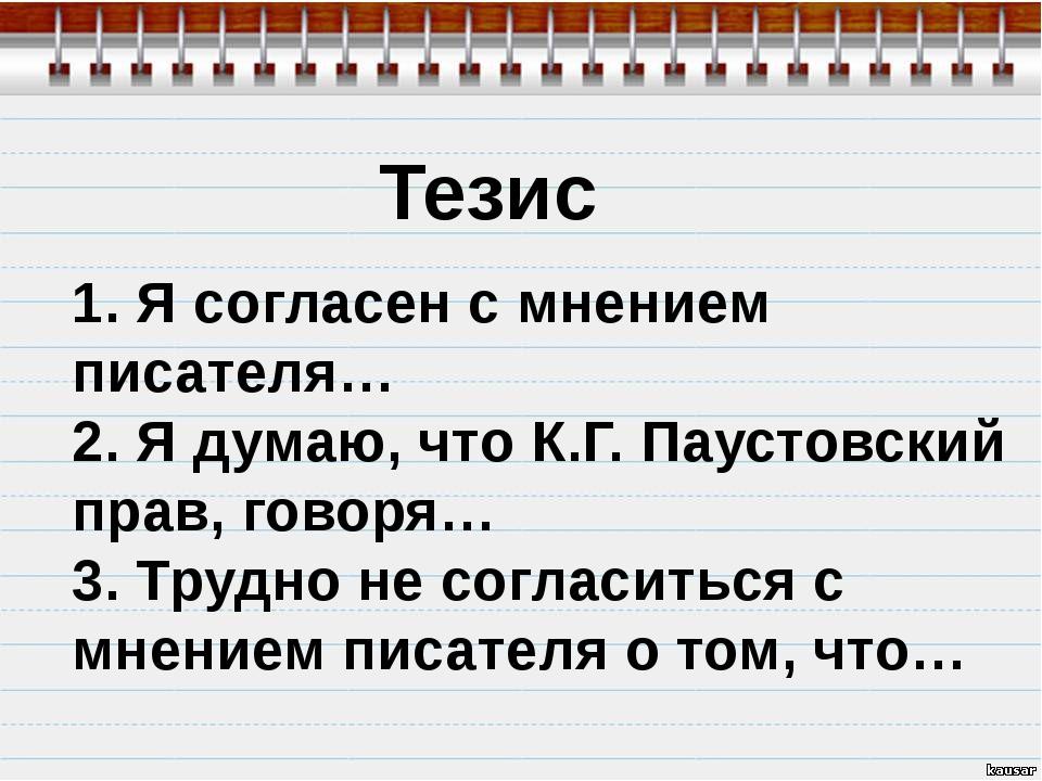 Тезис 1. Я согласен с мнением писателя… 2. Я думаю, что К.Г. Паустовский прав...