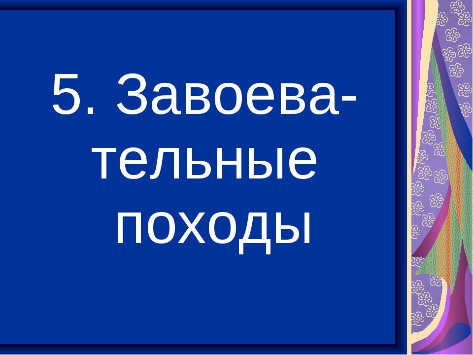 5. Завоева- тельные походы