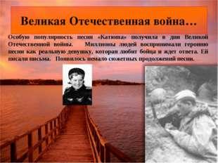 Особую популярность песня «Катюша» получила в дни Великой Отечественной войны