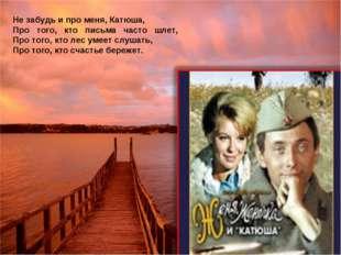 Не забудь и про меня, Катюша, Про того, кто письма часто шлет, Про того, кто