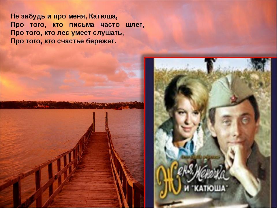 Не забудь и про меня, Катюша, Про того, кто письма часто шлет, Про того, кто...