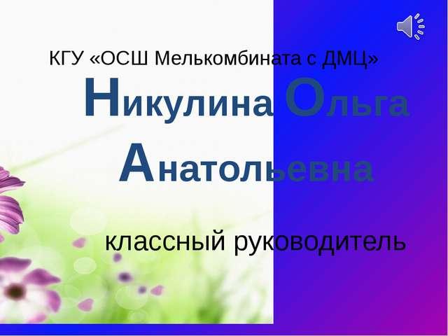 классный руководитель КГУ «ОСШ Мелькомбината с ДМЦ» Никулина Ольга Анатольевна