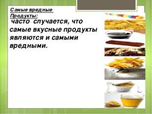 Самые вредные Продукты: часто случается, что самые вкусные продукты являются
