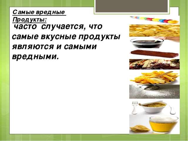 Самые вредные Продукты: часто случается, что самые вкусные продукты являются...
