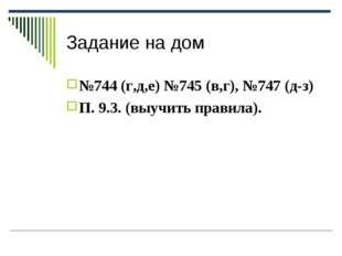 Задание на дом №744 (г,д,е) №745 (в,г), №747 (д-з) П. 9.3. (выучить правила).
