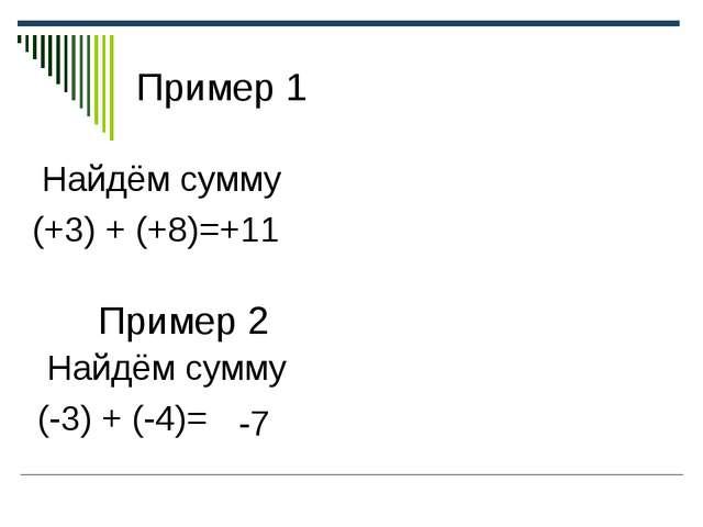 Пример 1 Найдём сумму (+3) + (+8)=+11 Пример 2 Найдём сумму (-3) + (-4)= -7