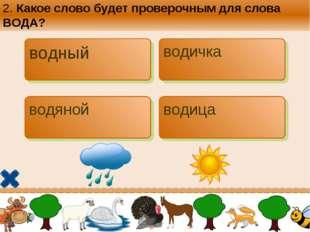 2. Какое слово будет проверочным для слова ВОДА? водный водичка водяной водица