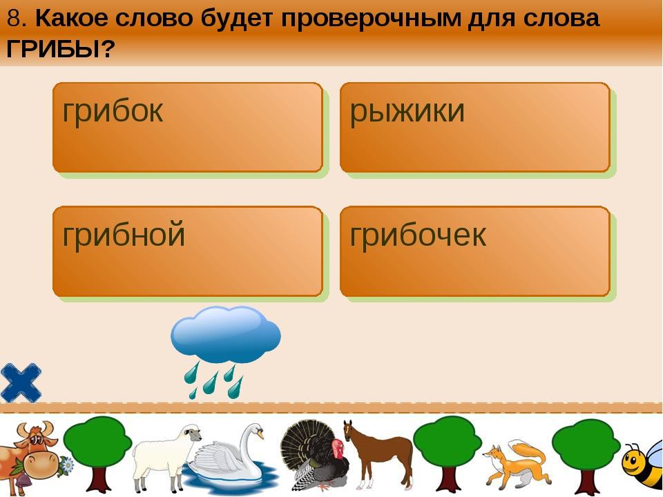 8. Какое слово будет проверочным для слова ГРИБЫ? грибок рыжики грибной грибо...