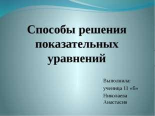 Способы решения показательных уравнений Выполнила: ученица 11 «б» Николаева А
