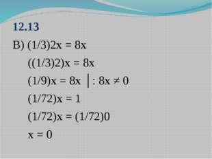 12.13 В) (1/3)2х = 8х ((1/3)2)х = 8х (1/9)х = 8х │: 8х ≠ 0 (1/72)х = 1 (1/72)
