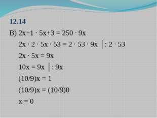 12.14 В) 2х+1 ∙ 5х+3 = 250 ∙ 9х 2х ∙ 2 ∙ 5х ∙ 53 = 2 ∙ 53 ∙ 9х │: 2 ∙ 53 2х ∙