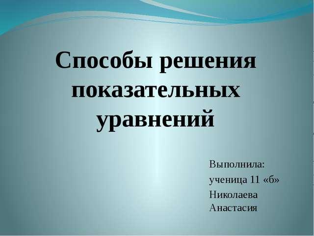 Способы решения показательных уравнений Выполнила: ученица 11 «б» Николаева А...