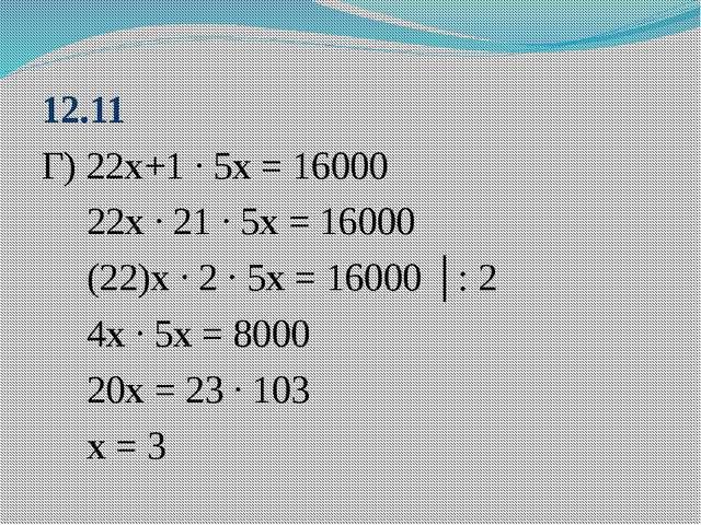 12.11 Г) 22х+1 ∙ 5х = 16000 22х ∙ 21 ∙ 5х = 16000 (22)х ∙ 2 ∙ 5х = 16000 │: 2...