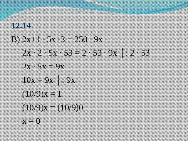 12.14 В) 2х+1 ∙ 5х+3 = 250 ∙ 9х 2х ∙ 2 ∙ 5х ∙ 53 = 2 ∙ 53 ∙ 9х │: 2 ∙ 53 2х ∙...