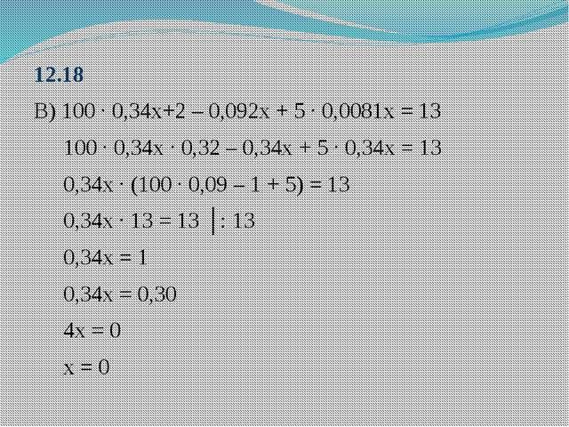 12.18 В) 100 ∙ 0,34х+2 – 0,092х + 5 ∙ 0,0081х = 13 100 ∙ 0,34х ∙ 0,32 – 0,34х...