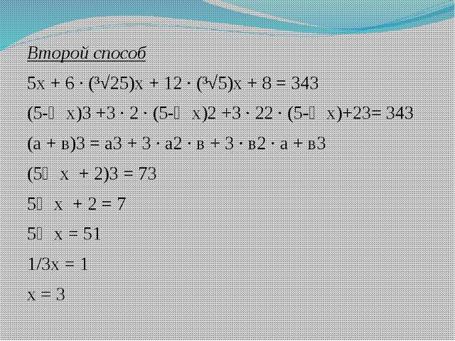 Второй способ 5х + 6 ∙ (³√25)х + 12 ∙ (³√5)х + 8 = 343 (5-⅓х)3 +3 ∙ 2 ∙ (5-⅓х...