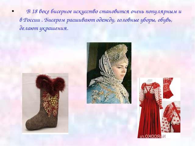 В 18 веке бисерное искусство становится очень популярным и в России . Бисеро...