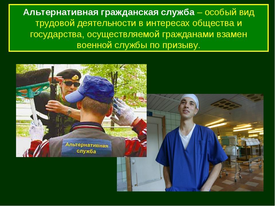 Альтернативная гражданская служба – особый вид трудовой деятельности в интере...