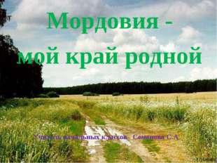 Мордовия - мой край родной Учитель начальных классов Семенова С.А