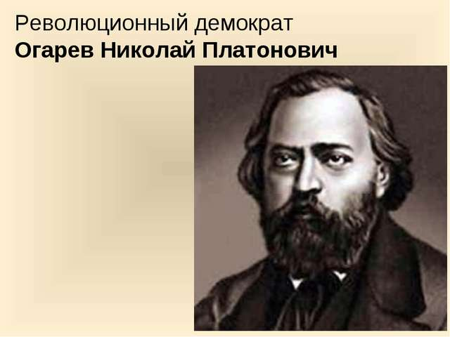 Революционный демократ Огарев Николай Платонович