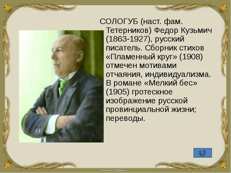 СОЛОГУБ (наст. фам. Тетерников) Федор Кузьмич (1863-1927), русский писатель....