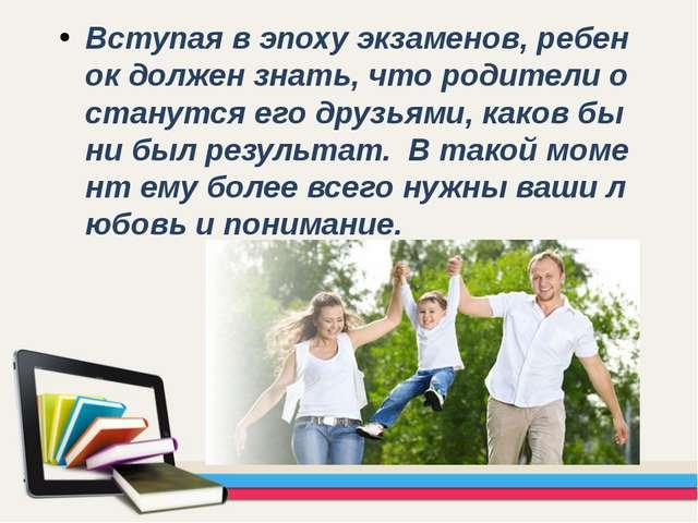 Вступая в эпоху экзаменов, ребенок должен знать, что родители останутся его д...
