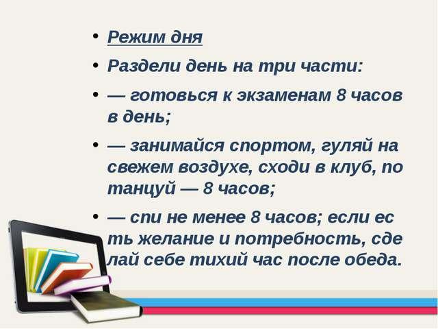 Режим дня Раздели день на три части: — готовься к экзаменам 8 часов в день; —...