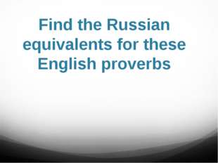 Find the Russian equivalents for these English proverbs