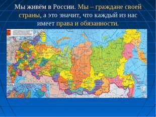 Мы живём в России. Мы – граждане своей страны, а это значит, что каждый из на