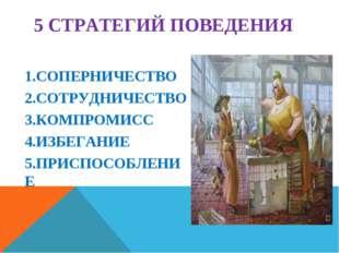 5 СТРАТЕГИЙ ПОВЕДЕНИЯ 1.СОПЕРНИЧЕСТВО 2.СОТРУДНИЧЕСТВО 3.КОМПРОМИСС 4.ИЗБЕГАН