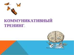 КОММУНИКАТИВНЫЙ ТРЕНИНГ.