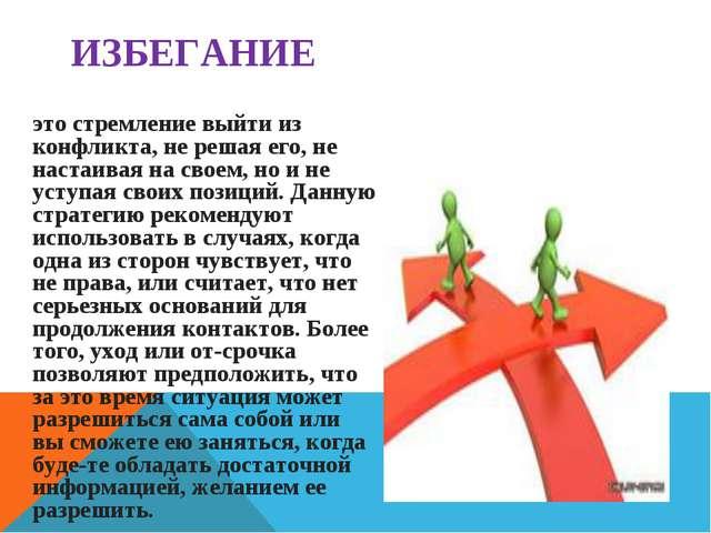 ИЗБЕГАНИЕ это стремление выйти из конфликта, не решая его, не настаивая на св...