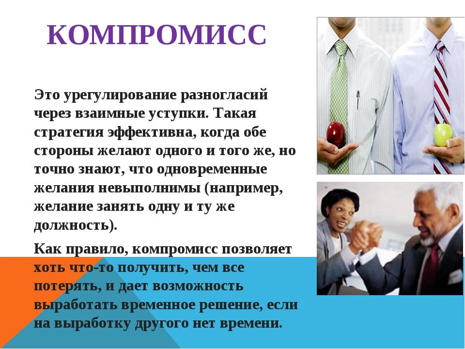КОМПРОМИСС Это урегулирование разногласий через взаимные уступки. Такая страт...