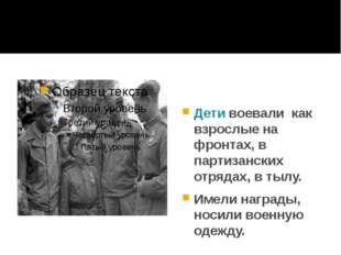 Дети воевали как взрослые на фронтах, в партизанских отрядах, в тылу. Имели