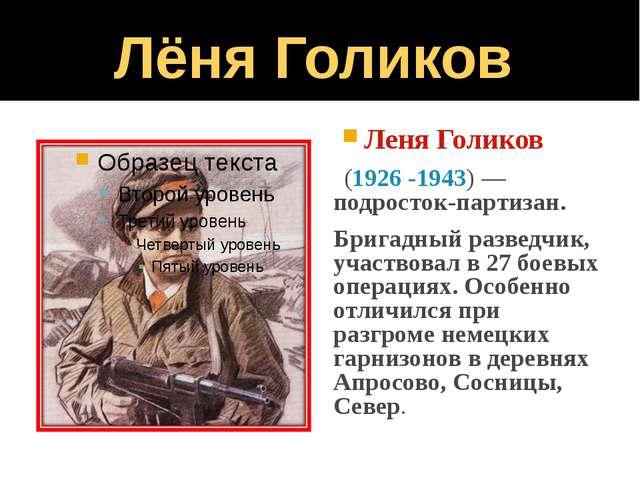 Лёня Голиков Леня Голиков (1926 -1943) — подросток-партизан. Бригадный развед...