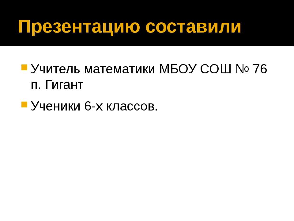 Презентацию составили Учитель математики МБОУ СОШ № 76 п. Гигант Ученики 6-х...