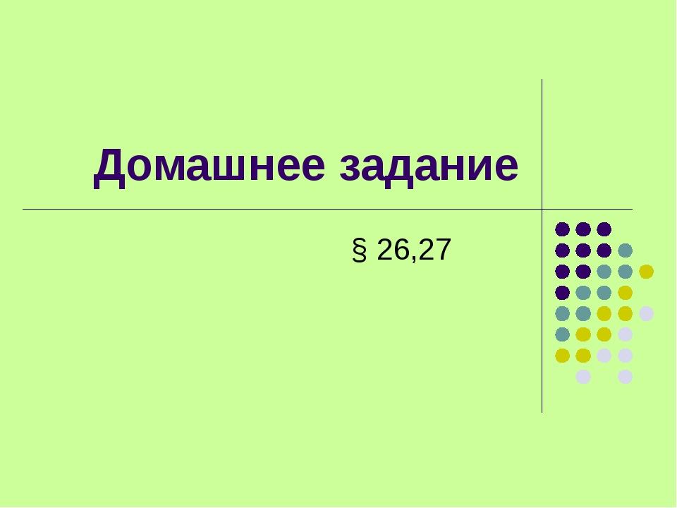 Домашнее задание § 26,27
