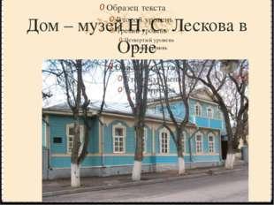 Дом – музей Н. С. Лескова в Орле