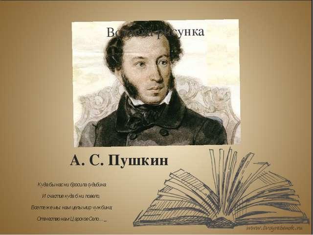 А. С. Пушкин Куда бы нас ни бросила судьбина И счастие куда б ни повело, Все...