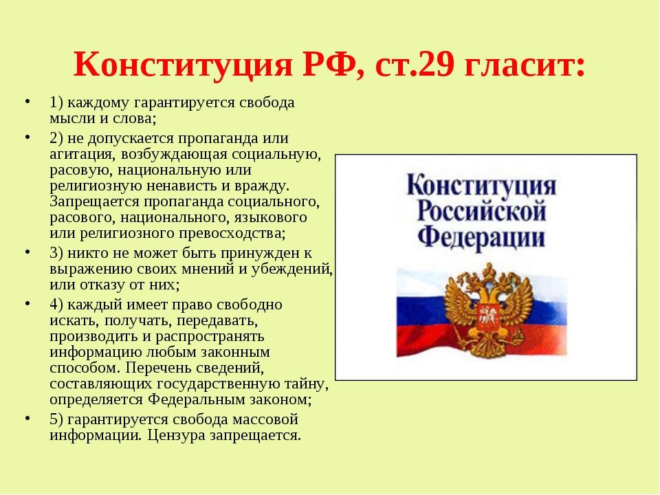 Конституция РФ, ст.29 гласит: 1) каждому гарантируется свобода мысли и слова;...