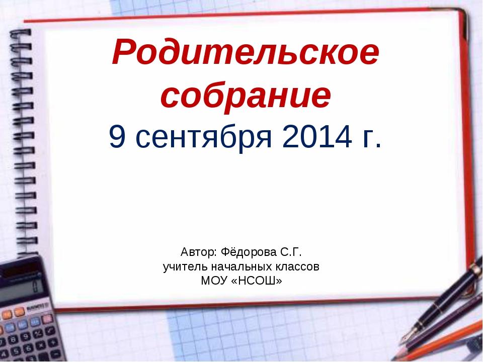Родительское собрание 9 сентября 2014 г. Автор: Фёдорова С.Г. учитель начальн...