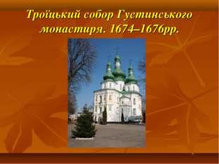 Троїцький собор Густинського монастиря. 1674–1676рр.